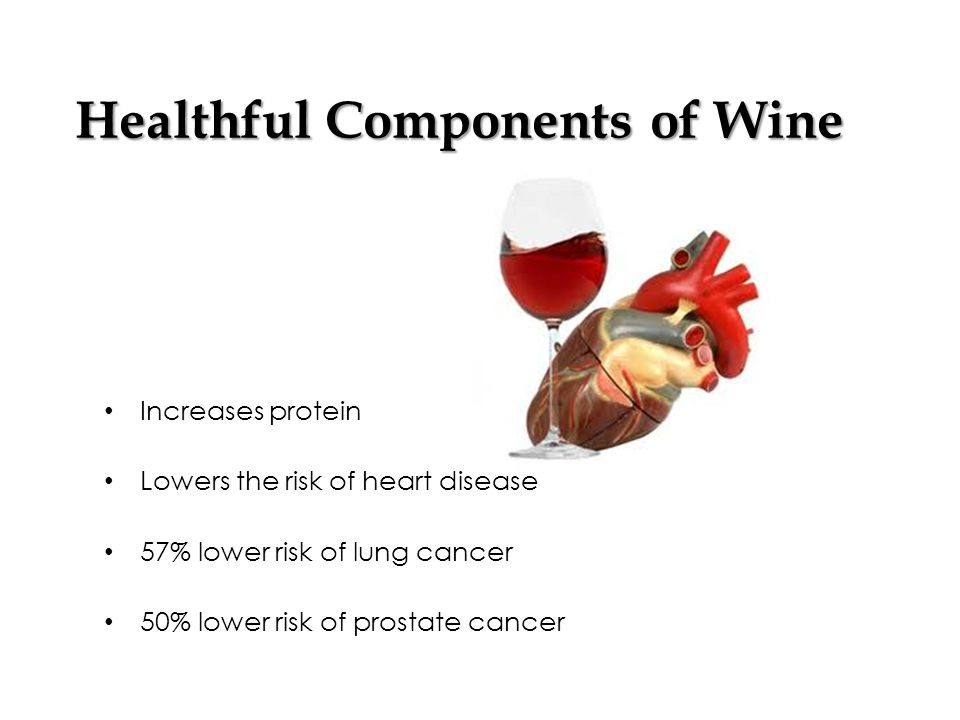 Healthful Components of Wine Increases protein Lowers the risk of heart disease 57% lower risk of lung cancer 50% lower risk of prostate cancer