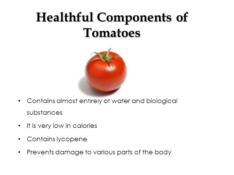 Healthful Components of Tomatoes Contains almost entirely of water and biological substances It is very low in calories Contains lycopene Prevents damage to various parts of the body