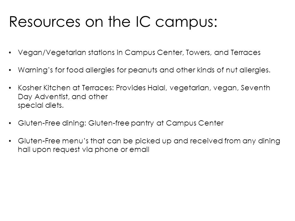 Resources on the IC campus: Vegan/Vegetarian stations in Campus Center, Towers, and Terraces Warnings for food allergies for peanuts and other kinds of nut allergies.