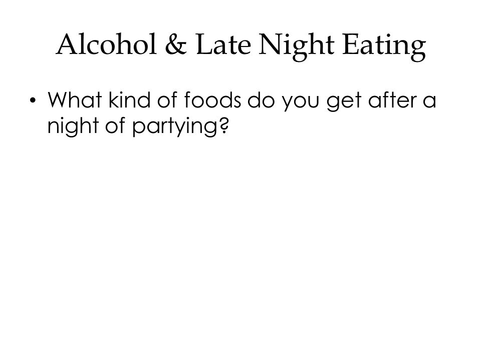 Alcohol & Late Night Eating What kind of foods do you get after a night of partying?