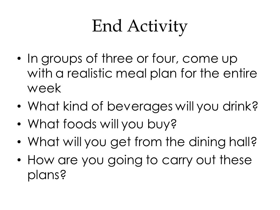 End Activity In groups of three or four, come up with a realistic meal plan for the entire week What kind of beverages will you drink.