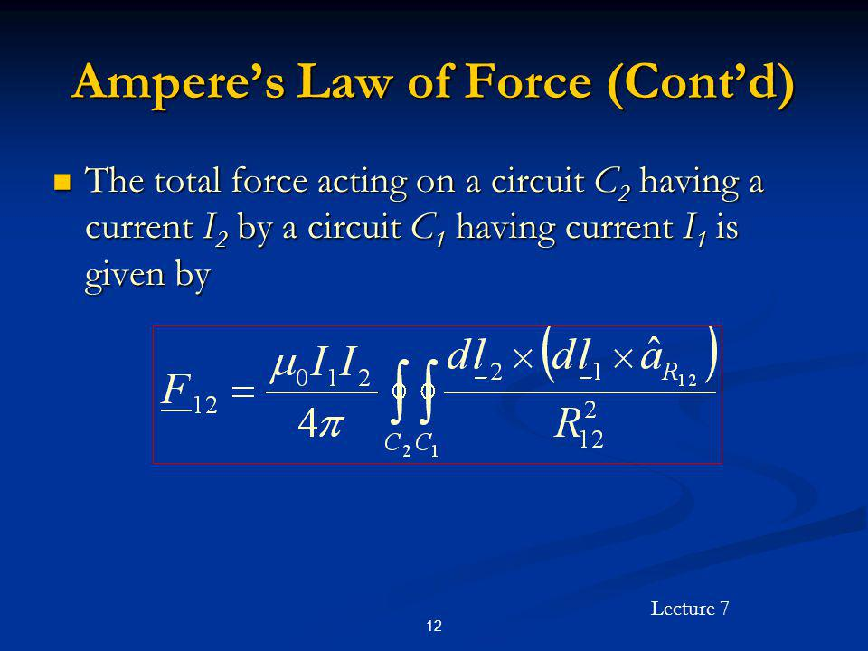 Lecture 7 12 Amperes Law of Force (Contd) The total force acting on a circuit C 2 having a current I 2 by a circuit C 1 having current I 1 is given by