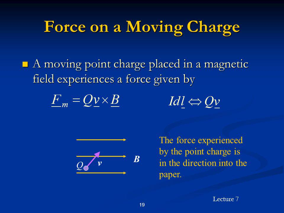 Lecture 7 19 Force on a Moving Charge A moving point charge placed in a magnetic field experiences a force given by A moving point charge placed in a