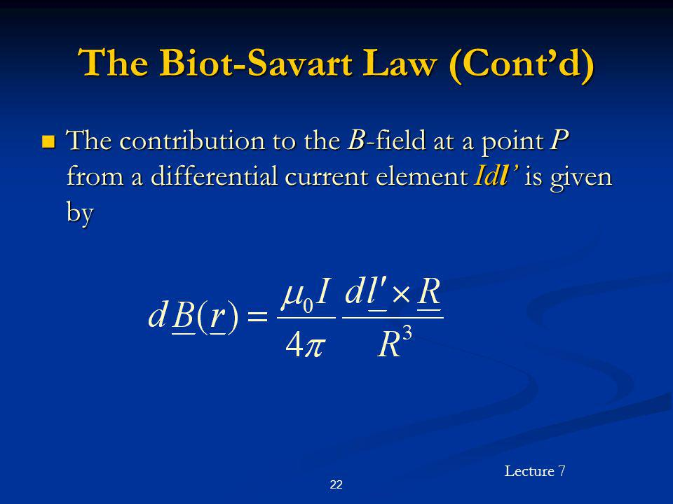 Lecture 7 22 The Biot-Savart Law (Contd) The contribution to the B -field at a point P from a differential current element Idl is given by The contrib