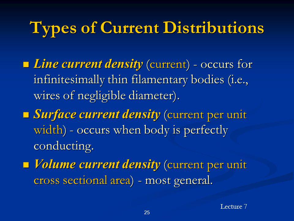 Lecture 7 25 Types of Current Distributions Line current density (current) - occurs for infinitesimally thin filamentary bodies (i.e., wires of neglig