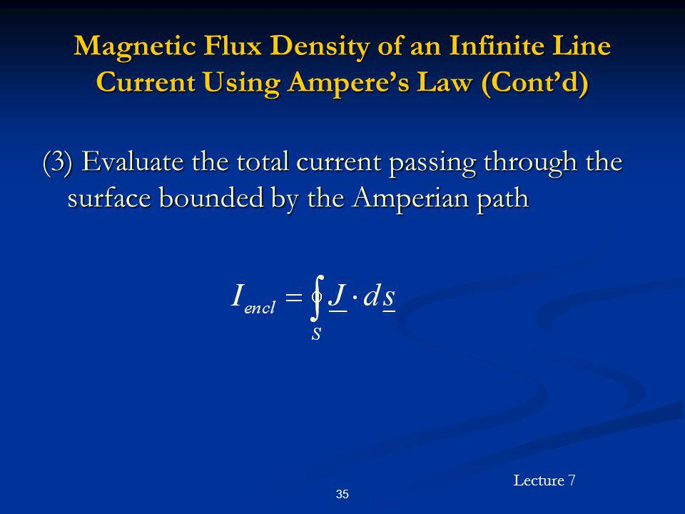 Lecture 7 35 Magnetic Flux Density of an Infinite Line Current Using Amperes Law (Contd) (3) Evaluate the total current passing through the surface bo