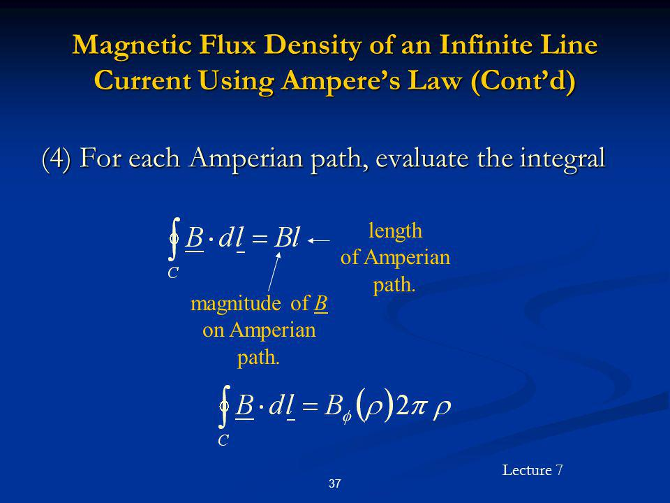Lecture 7 37 Magnetic Flux Density of an Infinite Line Current Using Amperes Law (Contd) (4) For each Amperian path, evaluate the integral magnitude o