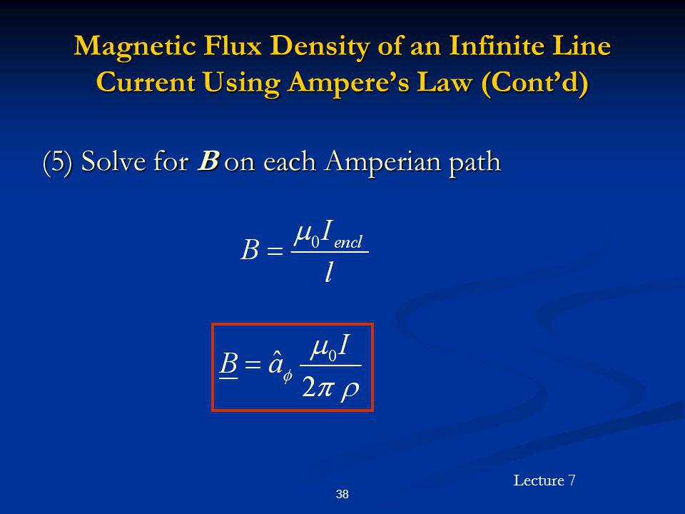 Lecture 7 38 Magnetic Flux Density of an Infinite Line Current Using Amperes Law (Contd) (5) Solve for B on each Amperian path