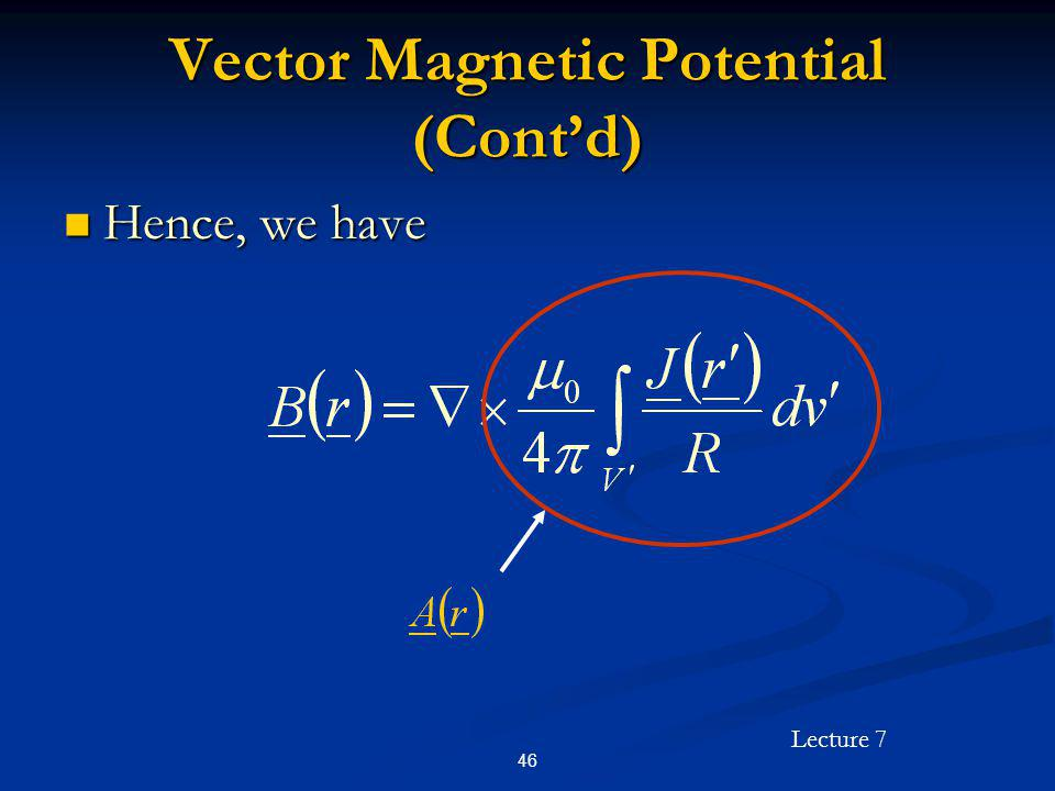 Lecture 7 46 Vector Magnetic Potential (Contd) Hence, we have Hence, we have