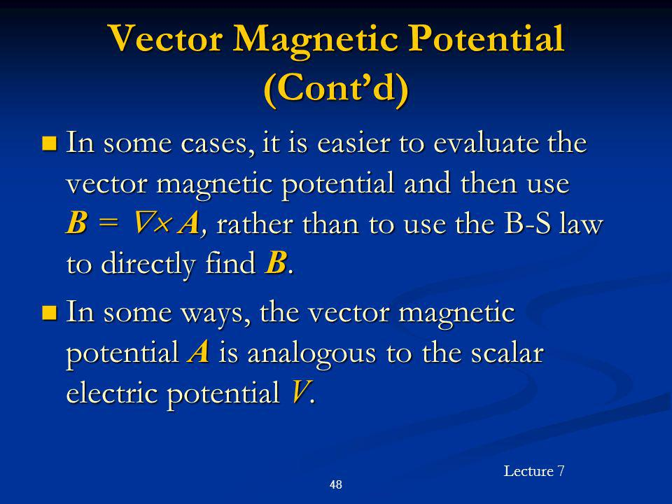 Lecture 7 48 Vector Magnetic Potential (Contd) In some cases, it is easier to evaluate the vector magnetic potential and then use B = A, rather than t