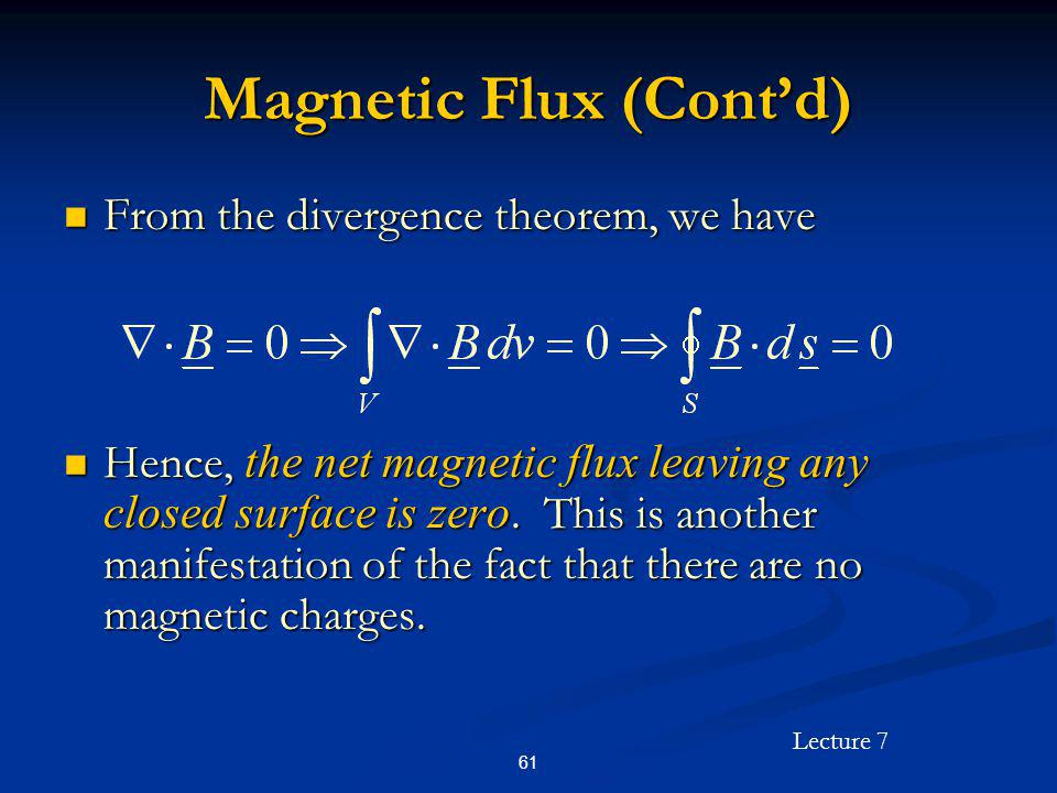 Lecture 7 61 Magnetic Flux (Contd) From the divergence theorem, we have From the divergence theorem, we have Hence, the net magnetic flux leaving any