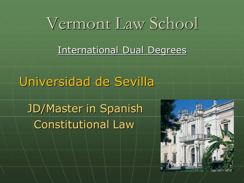 Vermont Law School International Dual Degrees Universidad de Sevilla Universidad de Sevilla JD/Master in Spanish JD/Master in Spanish Constitutional Law Constitutional Law