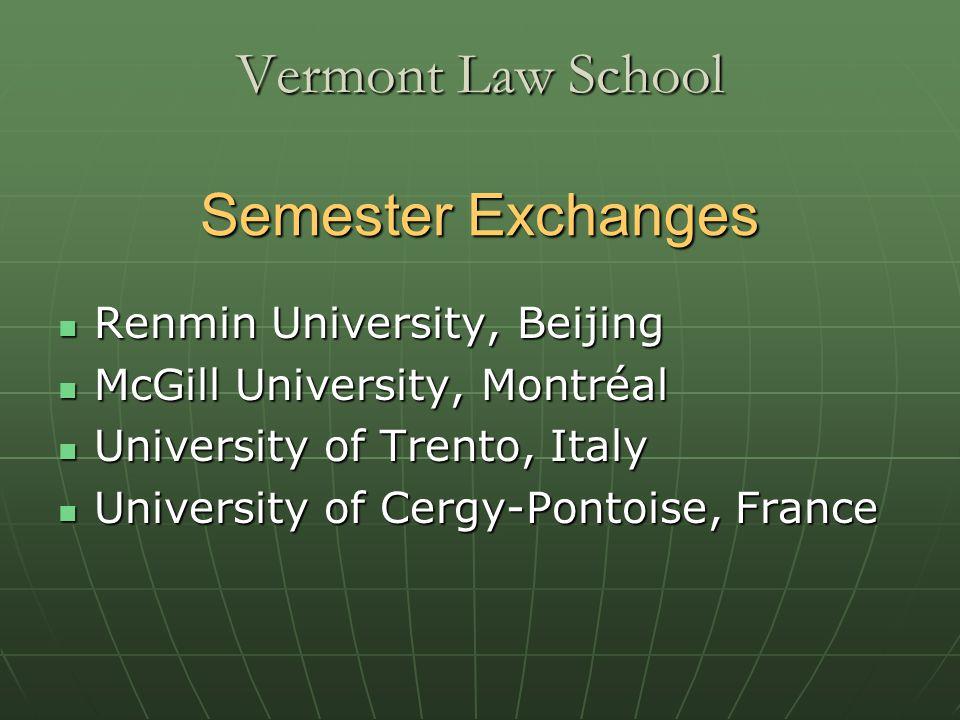 Vermont Law School Semester Exchanges Renmin University, Beijing Renmin University, Beijing McGill University, Montréal McGill University, Montréal University of Trento, Italy University of Trento, Italy University of Cergy-Pontoise, France University of Cergy-Pontoise, France