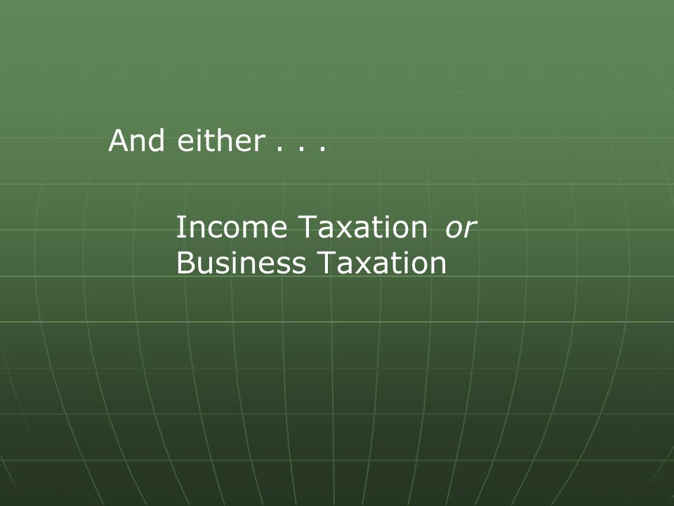 And either... Income Taxation or Business Taxation