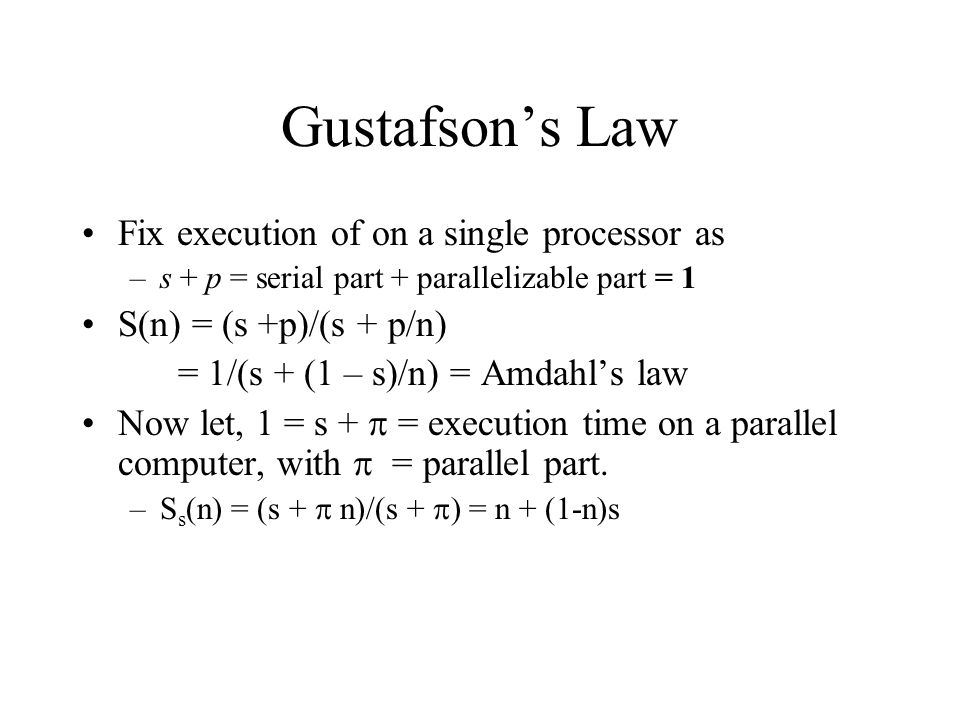 Gustafsons Law Fix execution of on a single processor as –s + p = serial part + parallelizable part = 1 S(n) = (s +p)/(s + p/n) = 1/(s + (1 – s)/n) =