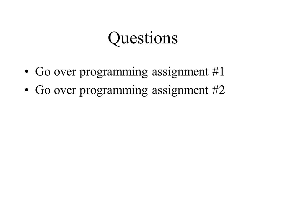 Questions Go over programming assignment #1 Go over programming assignment #2