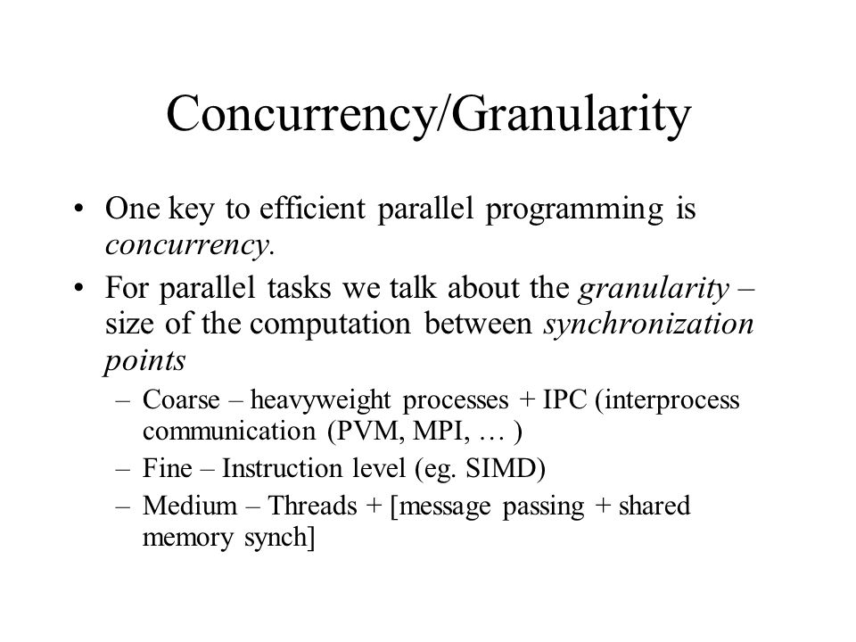 Concurrency/Granularity One key to efficient parallel programming is concurrency. For parallel tasks we talk about the granularity – size of the compu