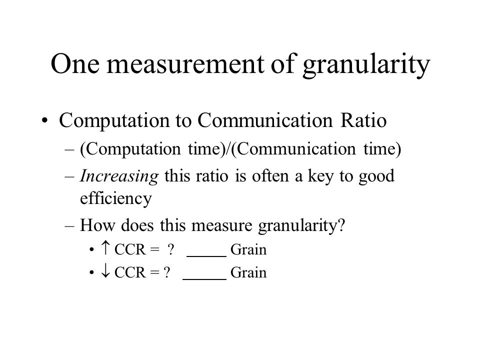 One measurement of granularity Computation to Communication Ratio –(Computation time)/(Communication time) –Increasing this ratio is often a key to go