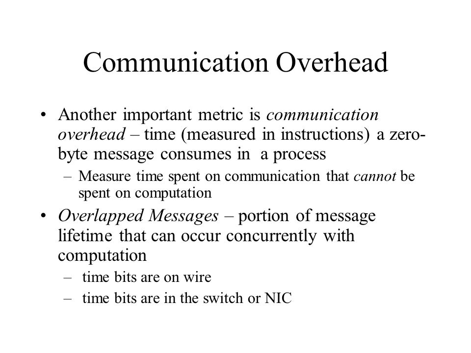 Communication Overhead Another important metric is communication overhead – time (measured in instructions) a zero- byte message consumes in a process