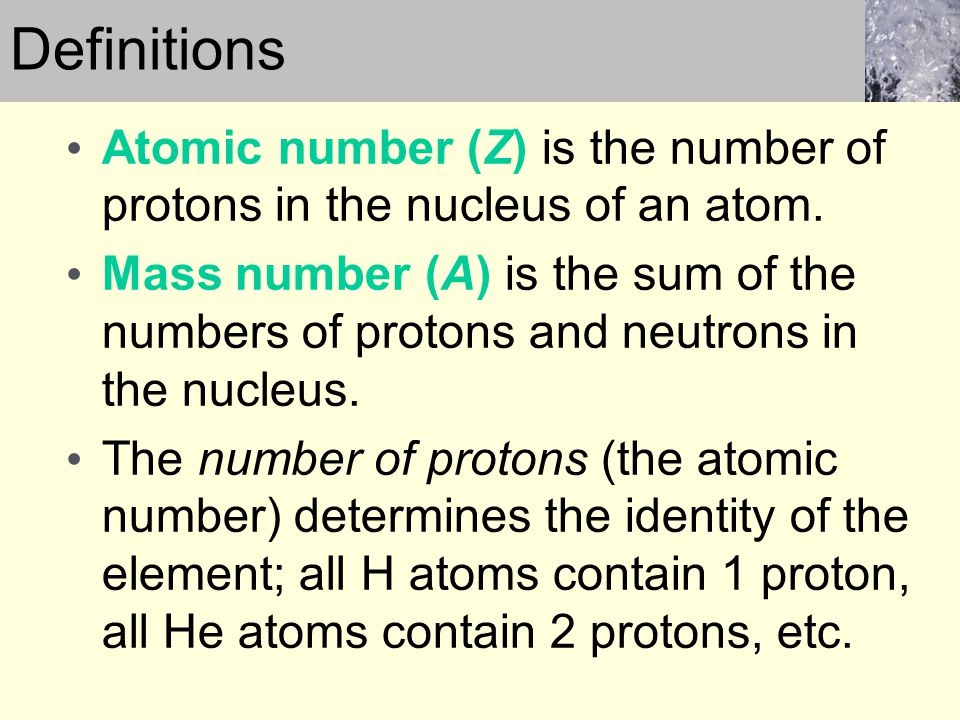 Atomic number (Z) is the number of protons in the nucleus of an atom. Mass number (A) is the sum of the numbers of protons and neutrons in the nucleus