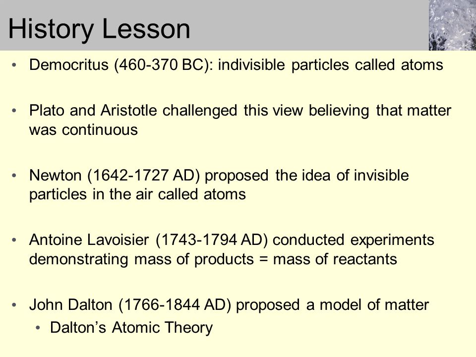 History Lesson Democritus (460-370 BC): indivisible particles called atoms Plato and Aristotle challenged this view believing that matter was continuo