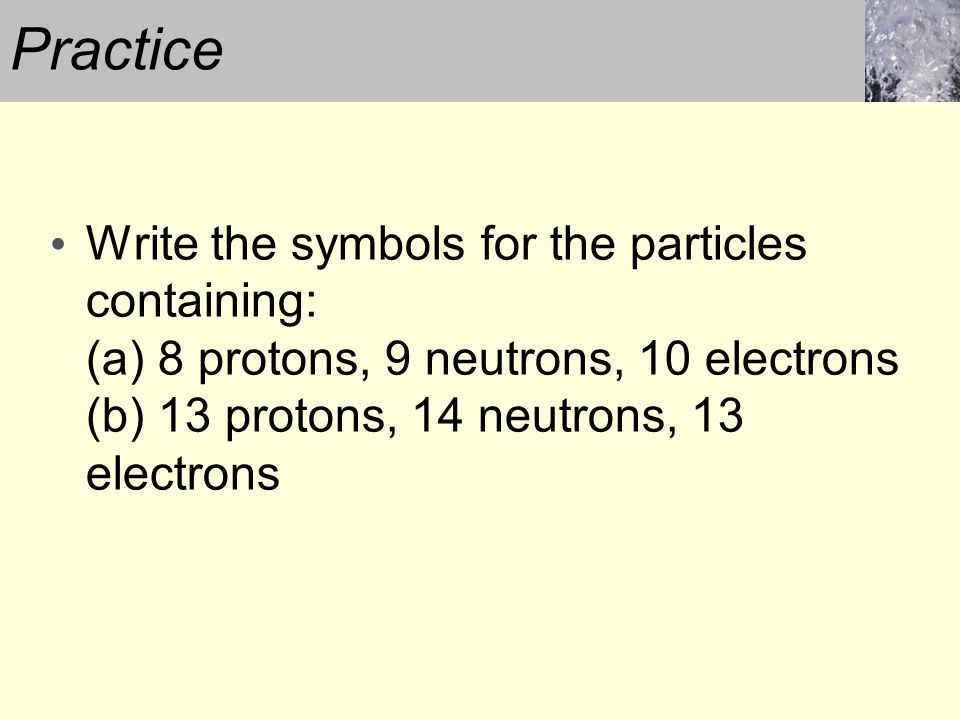Write the symbols for the particles containing: (a) 8 protons, 9 neutrons, 10 electrons (b) 13 protons, 14 neutrons, 13 electrons Practice