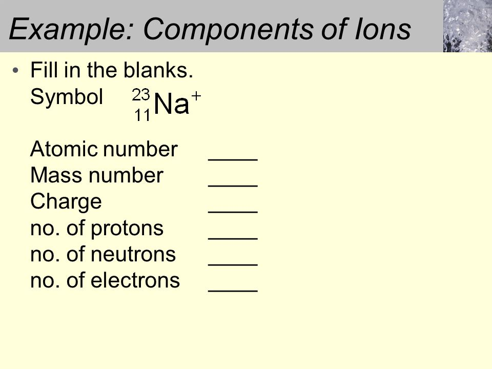 Example: Components of Ions Fill in the blanks. Symbol Atomic number____ Mass number____ Charge____ no. of protons____ no. of neutrons____ no. of elec