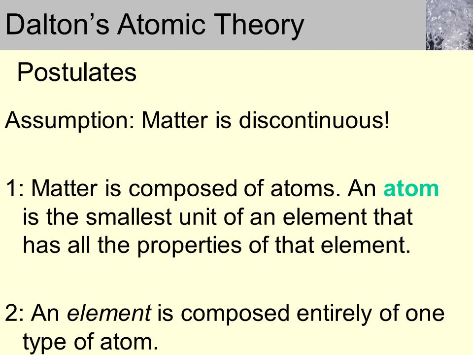 Assumption: Matter is discontinuous! 1: Matter is composed of atoms. An atom is the smallest unit of an element that has all the properties of that el