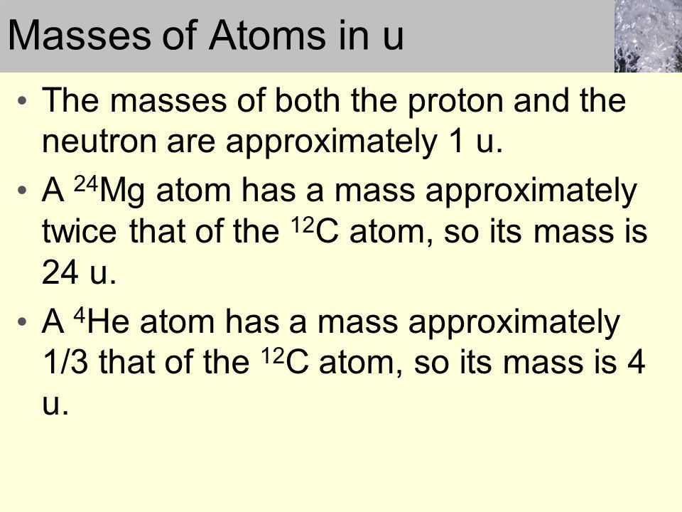 The masses of both the proton and the neutron are approximately 1 u. A 24 Mg atom has a mass approximately twice that of the 12 C atom, so its mass is