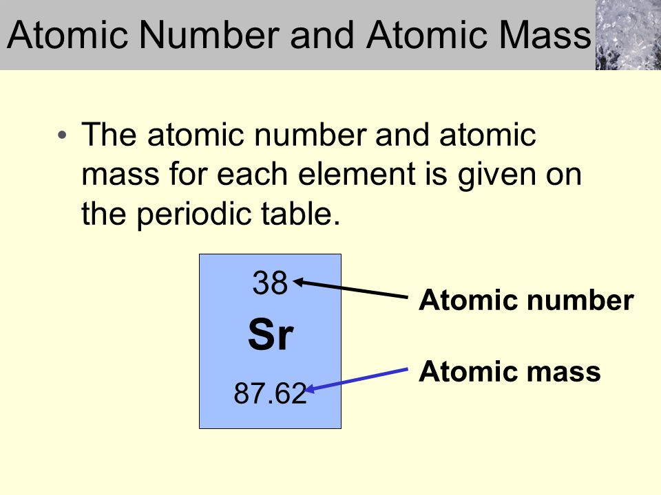 The atomic number and atomic mass for each element is given on the periodic table. Sr 38 87.62 Atomic number Atomic mass Atomic Number and Atomic Mass
