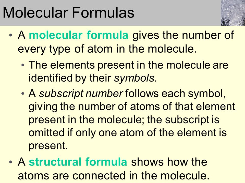 A molecular formula gives the number of every type of atom in the molecule. The elements present in the molecule are identified by their symbols. A su