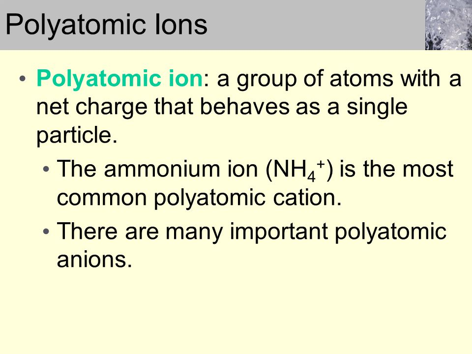 Polyatomic ion: a group of atoms with a net charge that behaves as a single particle. The ammonium ion (NH 4 + ) is the most common polyatomic cation.