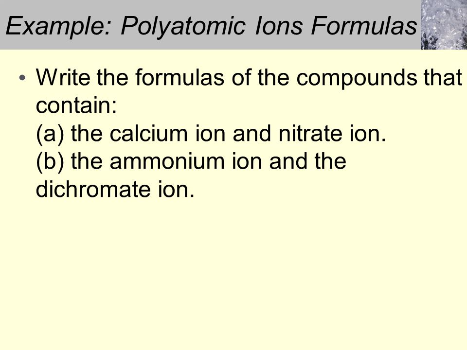 Write the formulas of the compounds that contain: (a) the calcium ion and nitrate ion. (b) the ammonium ion and the dichromate ion. Example: Polyatomi