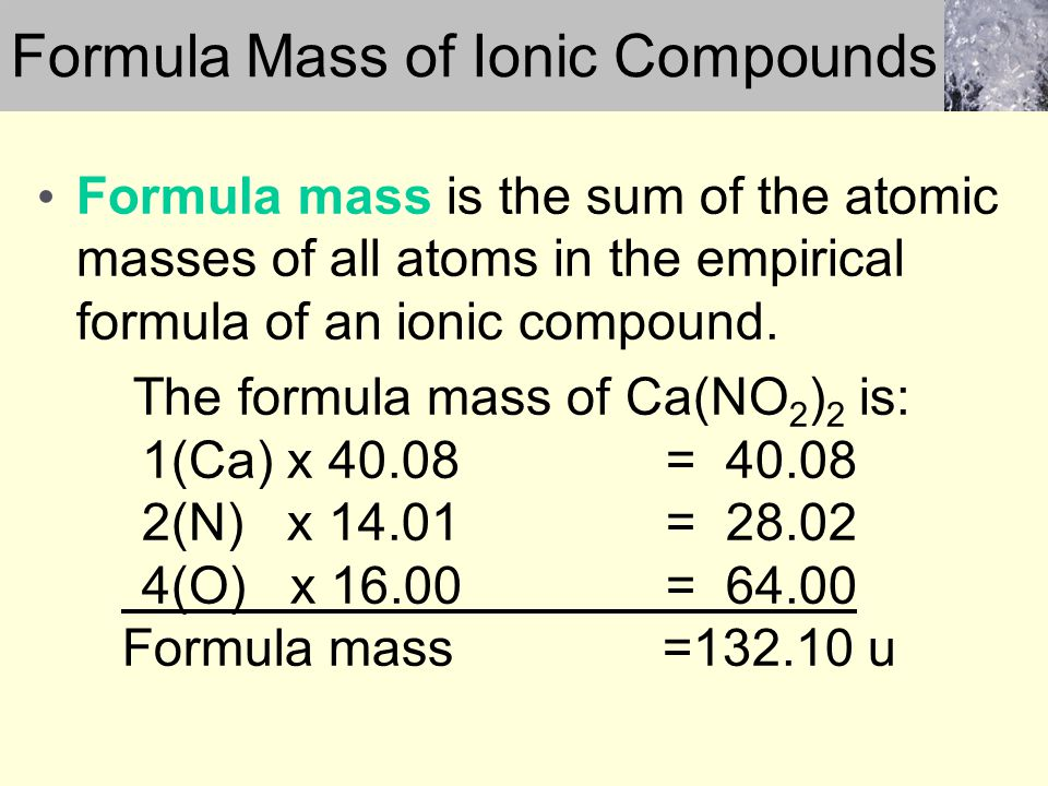 Formula mass is the sum of the atomic masses of all atoms in the empirical formula of an ionic compound. The formula mass of Ca(NO 2 ) 2 is: 1(Ca) x 4