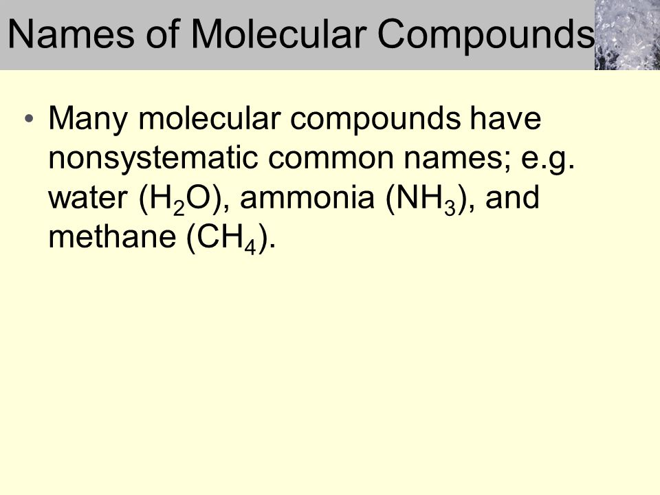 Many molecular compounds have nonsystematic common names; e.g. water (H 2 O), ammonia (NH 3 ), and methane (CH 4 ). Names of Molecular Compounds