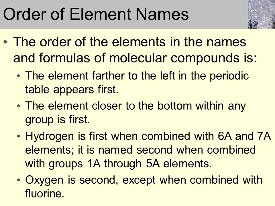 The order of the elements in the names and formulas of molecular compounds is: The element farther to the left in the periodic table appears first. Th