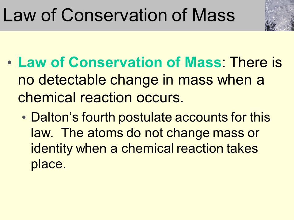 Law of Conservation of Mass: There is no detectable change in mass when a chemical reaction occurs. Daltons fourth postulate accounts for this law. Th