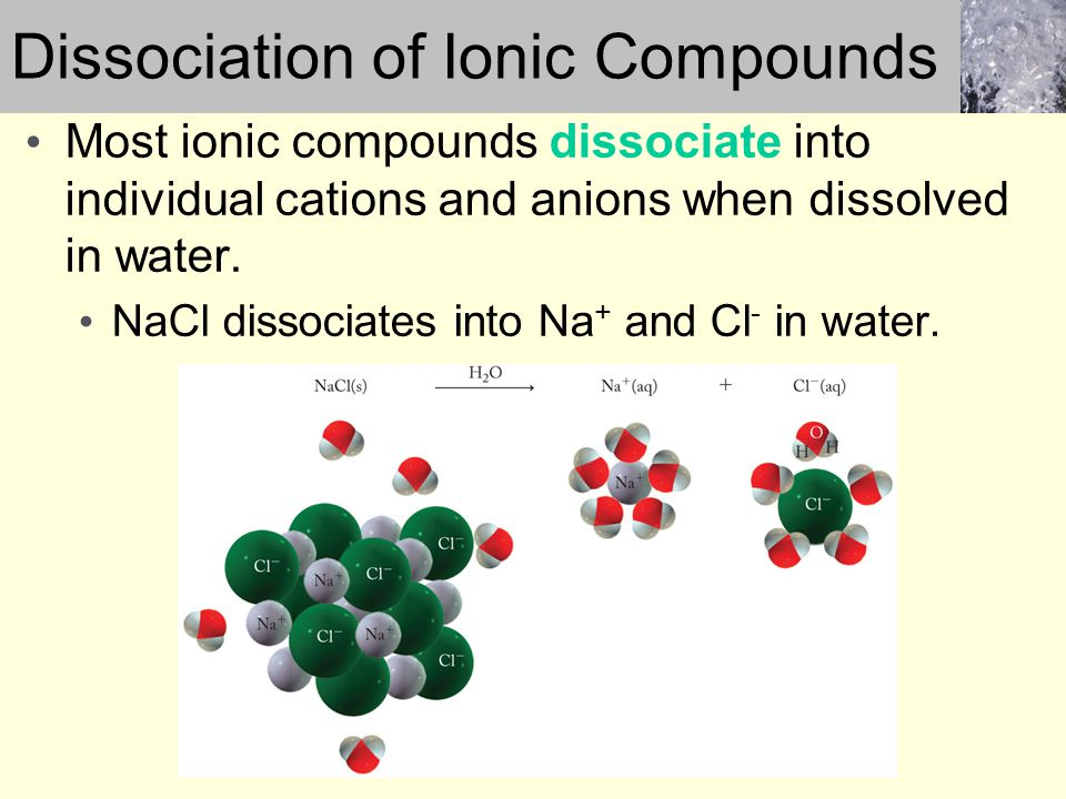 Most ionic compounds dissociate into individual cations and anions when dissolved in water. NaCl dissociates into Na + and Cl - in water. Dissociation