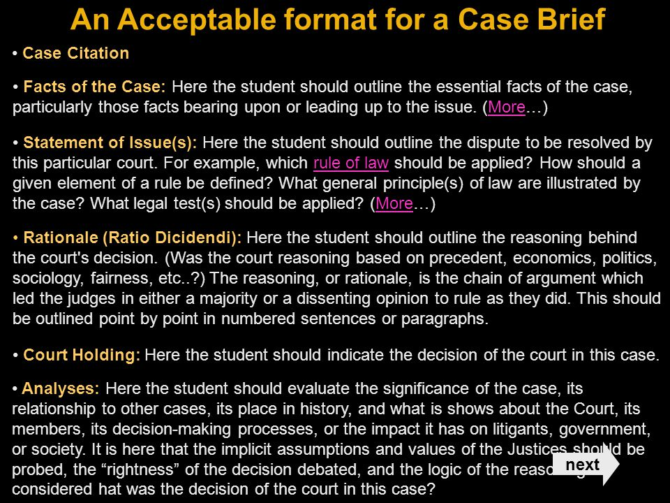 An Acceptable format for a Case Brief Facts of the Case: Here the student should outline the essential facts of the case, particularly those facts bearing upon or leading up to the issue.