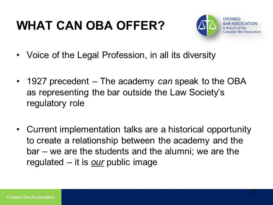 Voice of the Legal Profession, in all its diversity 1927 precedent – The academy can speak to the OBA as representing the bar outside the Law Societys regulatory role Current implementation talks are a historical opportunity to create a relationship between the academy and the bar – we are the students and the alumni; we are the regulated – it is our public image Ontario Bar Association 20 WHAT CAN OBA OFFER
