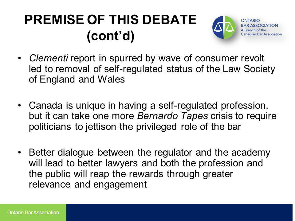PREMISE OF THIS DEBATE (contd) Clementi report in spurred by wave of consumer revolt led to removal of self-regulated status of the Law Society of England and Wales Canada is unique in having a self-regulated profession, but it can take one more Bernardo Tapes crisis to require politicians to jettison the privileged role of the bar Better dialogue between the regulator and the academy will lead to better lawyers and both the profession and the public will reap the rewards through greater relevance and engagement Ontario Bar Association