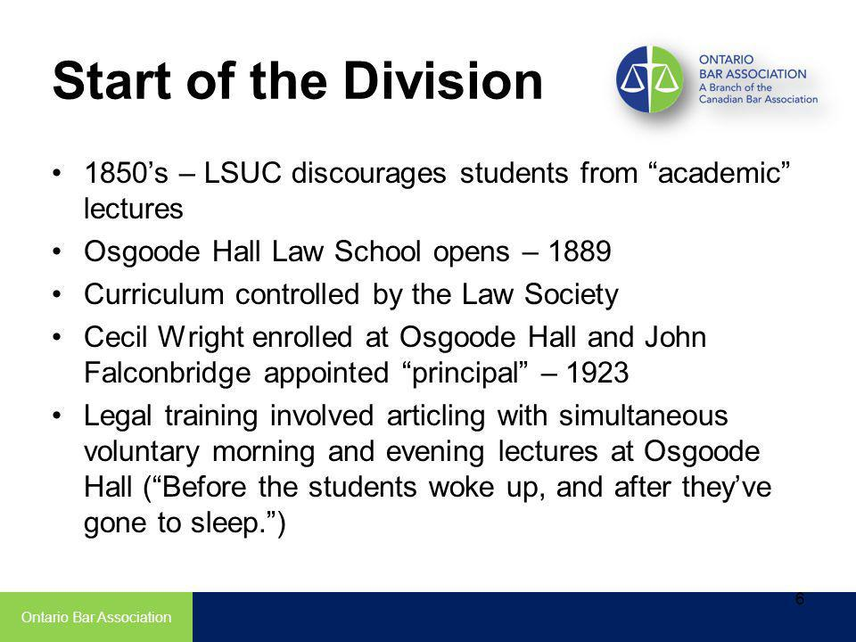 1850s – LSUC discourages students from academic lectures Osgoode Hall Law School opens – 1889 Curriculum controlled by the Law Society Cecil Wright enrolled at Osgoode Hall and John Falconbridge appointed principal – 1923 Legal training involved articling with simultaneous voluntary morning and evening lectures at Osgoode Hall (Before the students woke up, and after theyve gone to sleep.) Ontario Bar Association 6 Start of the Division