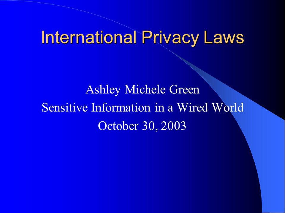 International Privacy Laws Ashley Michele Green Sensitive Information in a Wired World October 30, 2003