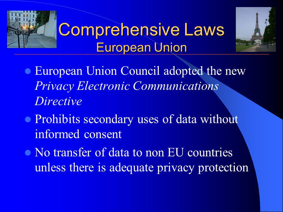 Comprehensive Laws European Union European Union Council adopted the new Privacy Electronic Communications Directive Prohibits secondary uses of data