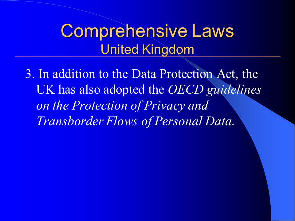 Comprehensive Laws United Kingdom 3. In addition to the Data Protection Act, the UK has also adopted the OECD guidelines on the Protection of Privacy