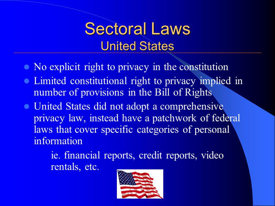 Sectoral Laws United States No explicit right to privacy in the constitution Limited constitutional right to privacy implied in number of provisions in the Bill of Rights United States did not adopt a comprehensive privacy law, instead have a patchwork of federal laws that cover specific categories of personal information ie.
