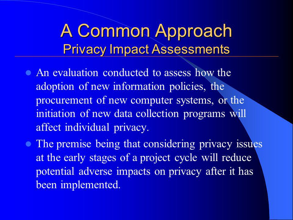 A Common Approach Privacy Impact Assessments An evaluation conducted to assess how the adoption of new information policies, the procurement of new computer systems, or the initiation of new data collection programs will affect individual privacy.