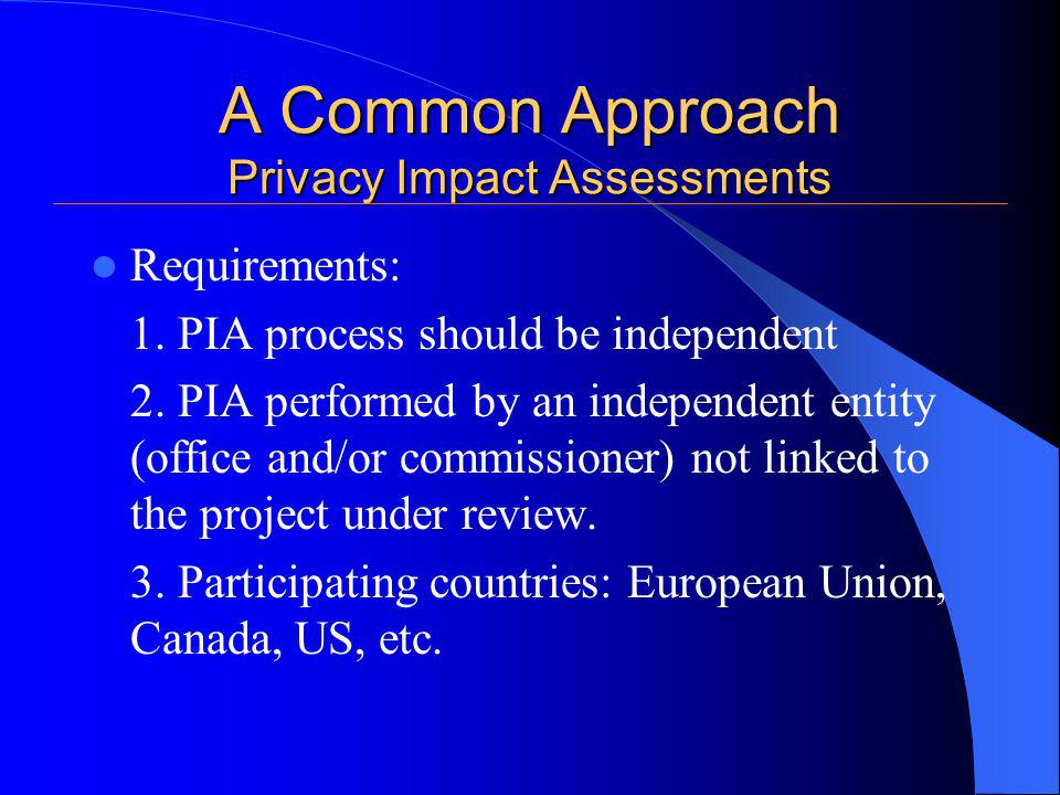 A Common Approach Privacy Impact Assessments Requirements: 1. PIA process should be independent 2. PIA performed by an independent entity (office and/