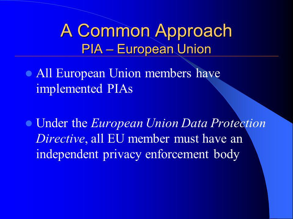 A Common Approach PIA – European Union All European Union members have implemented PIAs Under the European Union Data Protection Directive, all EU member must have an independent privacy enforcement body