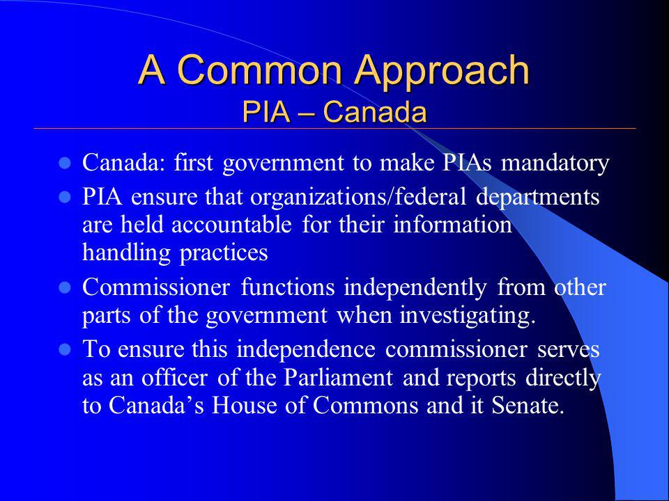 A Common Approach PIA – Canada Canada: first government to make PIAs mandatory PIA ensure that organizations/federal departments are held accountable for their information handling practices Commissioner functions independently from other parts of the government when investigating.